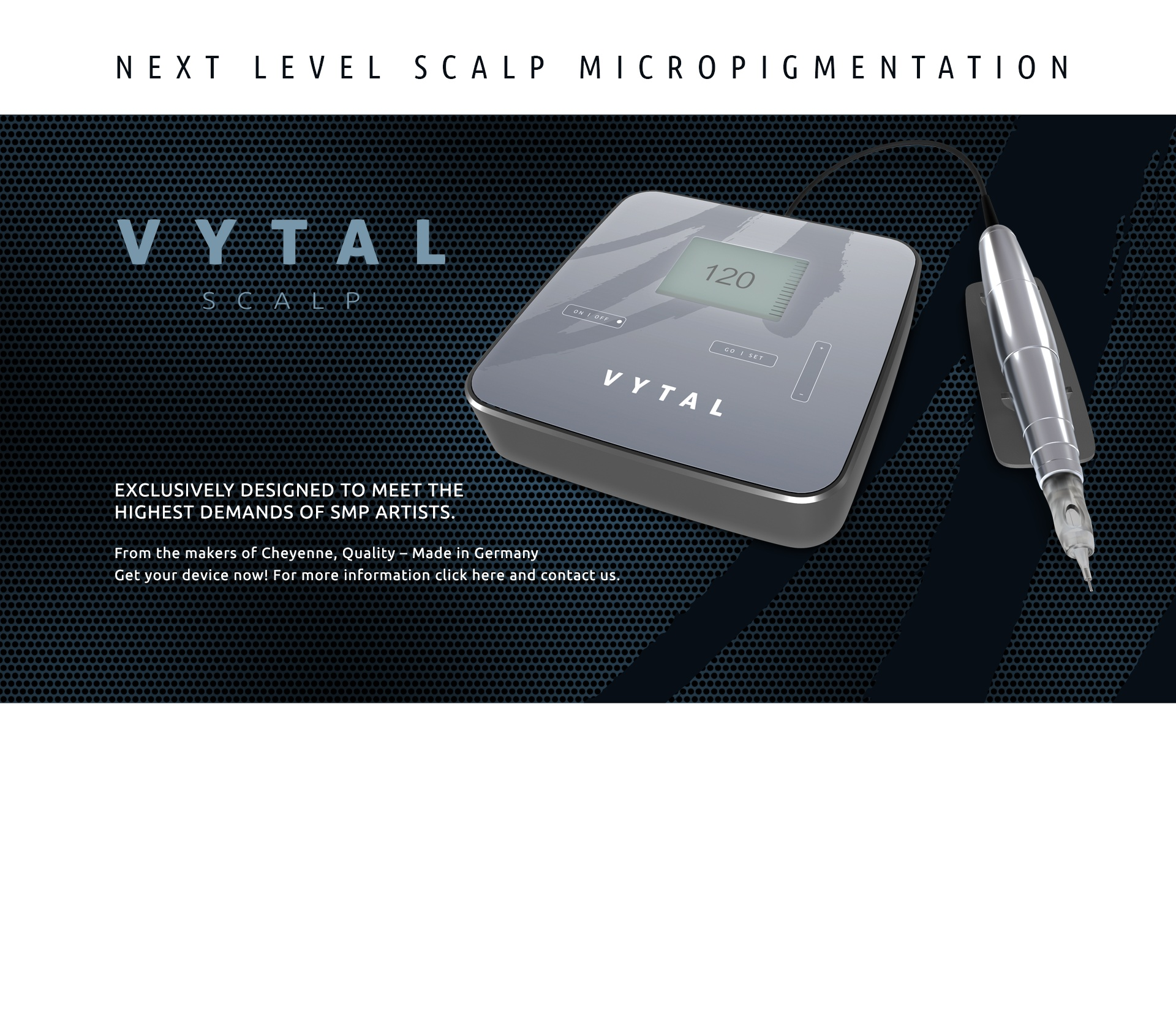 VYTAL Scalp - Next level scalp micropigmentation. Exclusively designed to meet the highest demands of SMP artists. From the makers of Cheyenne, Quality - Made in Germany. Get your device now!